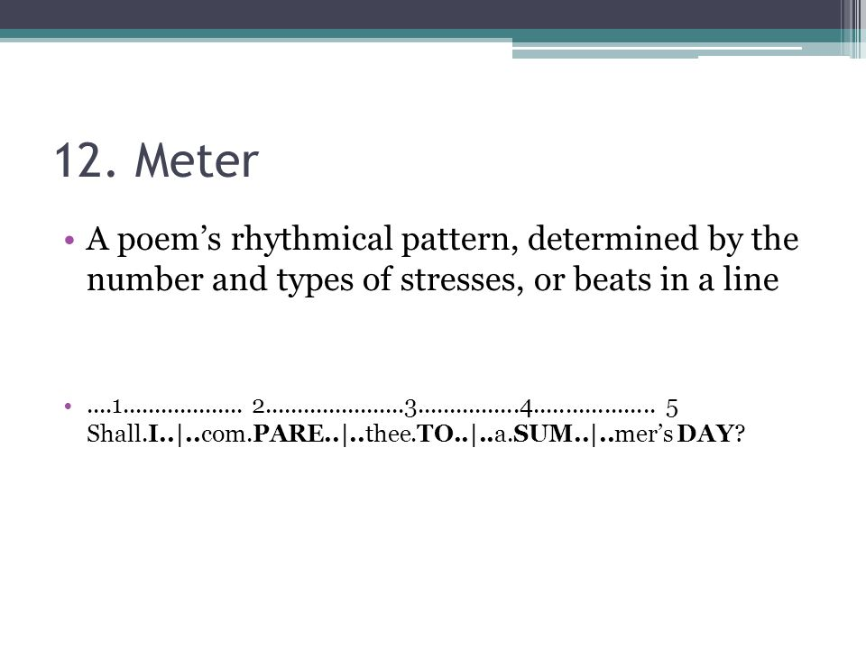 12. Meter A poem's rhythmical pattern, determined by the number and types of stresses, or beats in a line.