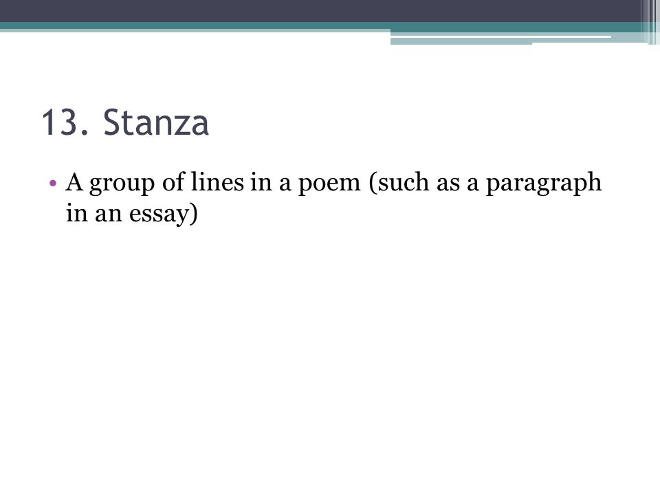 13. Stanza A group of lines in a poem (such as a paragraph in an essay)