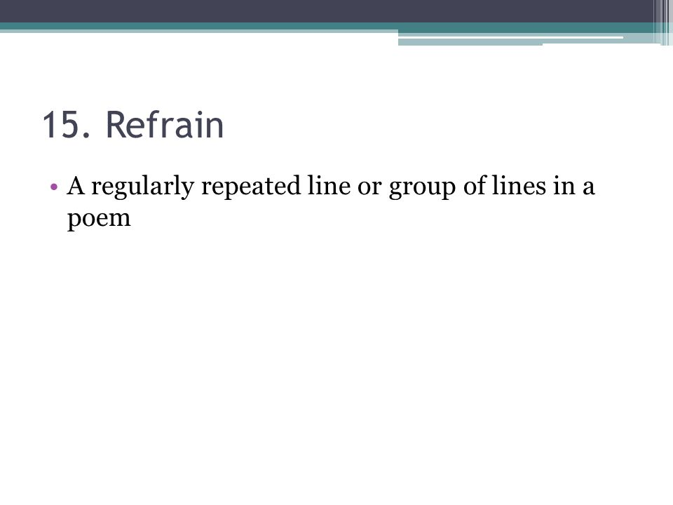 15. Refrain A regularly repeated line or group of lines in a poem