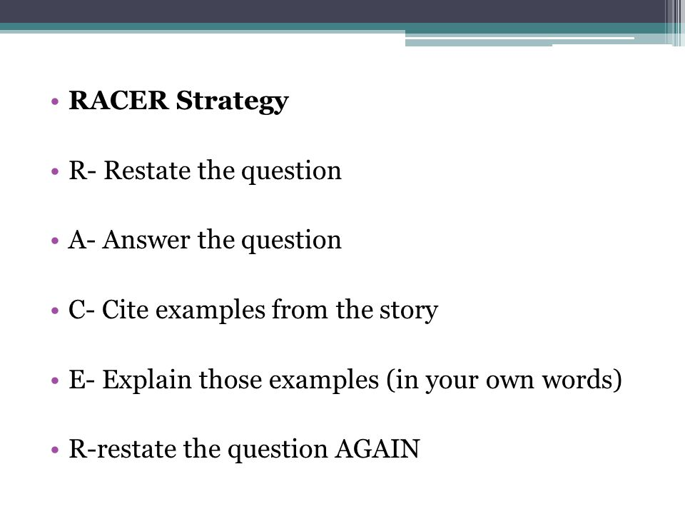 RACER Strategy R- Restate the question. A- Answer the question. C- Cite examples from the story. E- Explain those examples (in your own words)