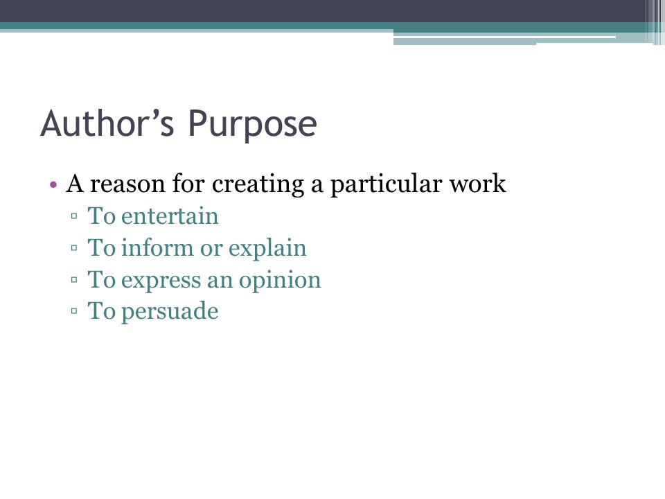 Author's Purpose A reason for creating a particular work To entertain