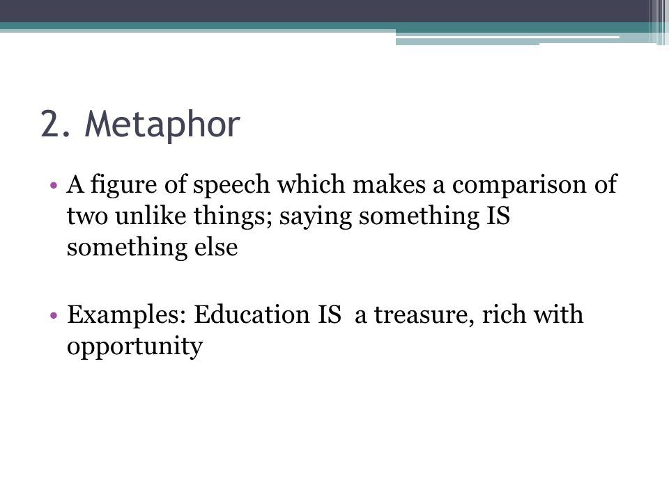 2. Metaphor A figure of speech which makes a comparison of two unlike things; saying something IS something else.