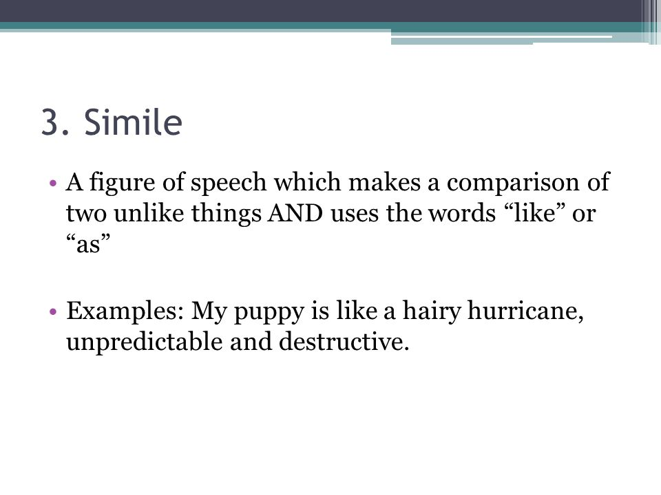 3. Simile A figure of speech which makes a comparison of two unlike things AND uses the words like or as