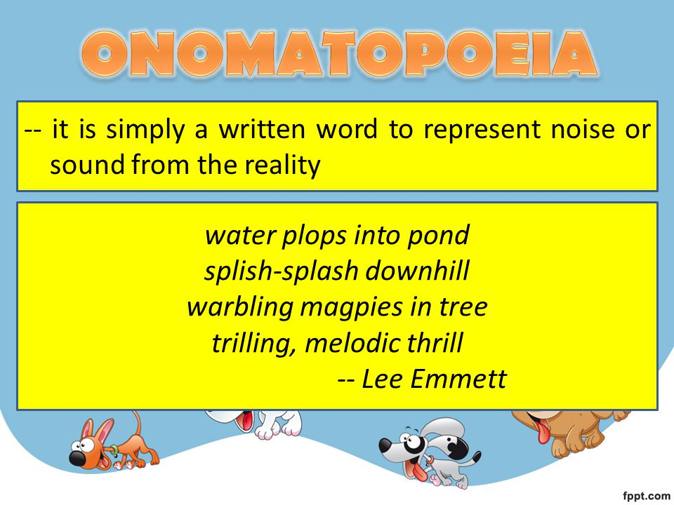 ONOMATOPOEIA -- it is simply a written word to represent noise or sound from the reality. water plops into pond.