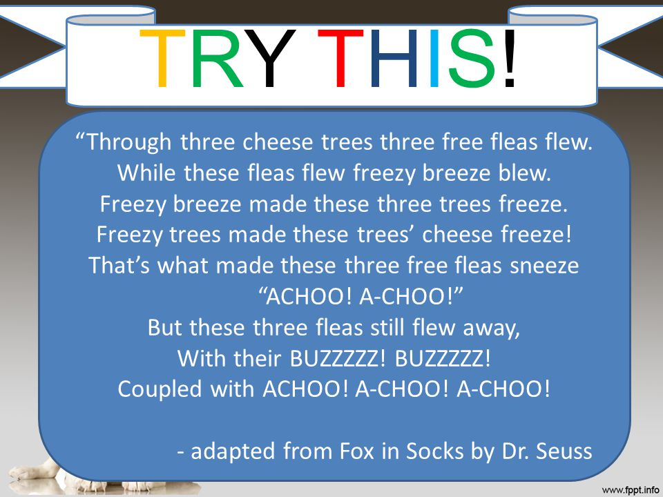 TRY THIS! Through three cheese trees three free fleas flew.