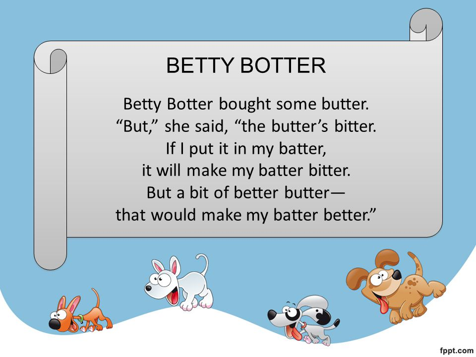 BETTY BOTTER Betty Botter bought some butter.