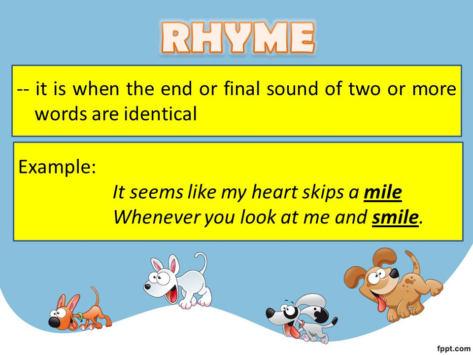 RHYME -- it is when the end or final sound of two or more words are identical. Example: It seems like my heart skips a mile.