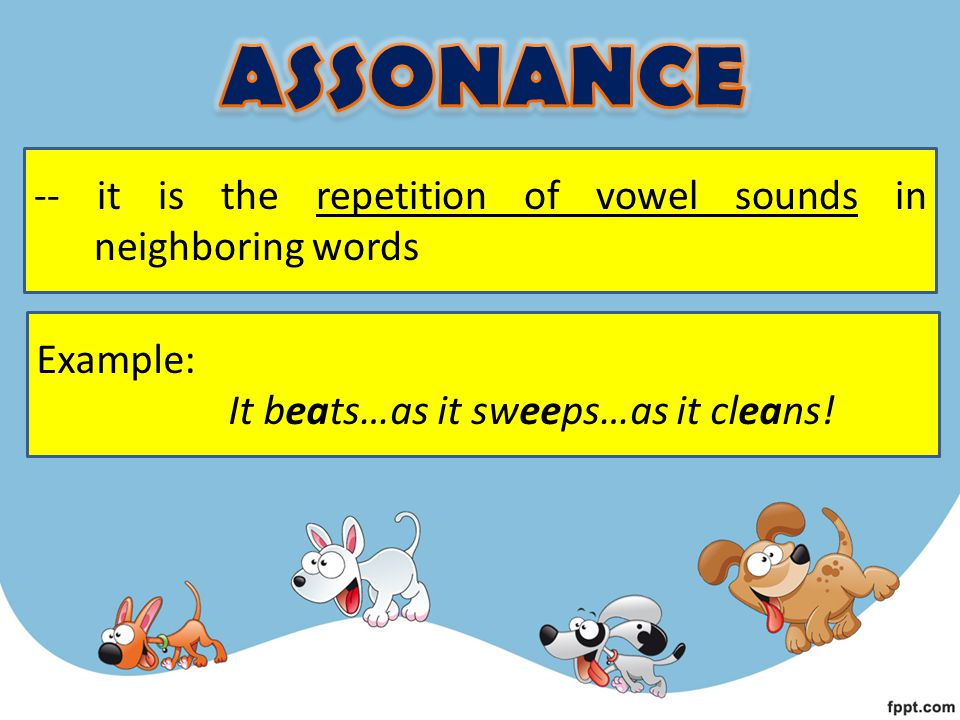 ASSONANCE -- it is the repetition of vowel sounds in neighboring words