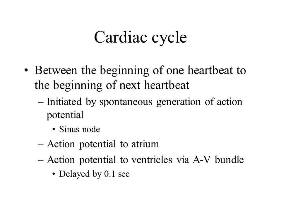 Cardiac cycle Between the beginning of one heartbeat to the beginning of next heartbeat. Initiated by spontaneous generation of action potential.