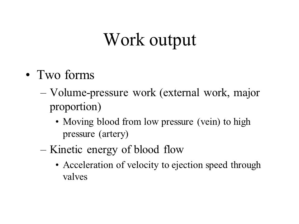 Work output Two forms. Volume-pressure work (external work, major proportion) Moving blood from low pressure (vein) to high pressure (artery)