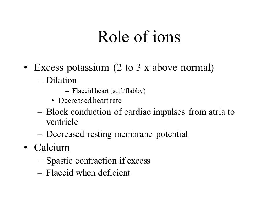Role of ions Excess potassium (2 to 3 x above normal) Calcium Dilation