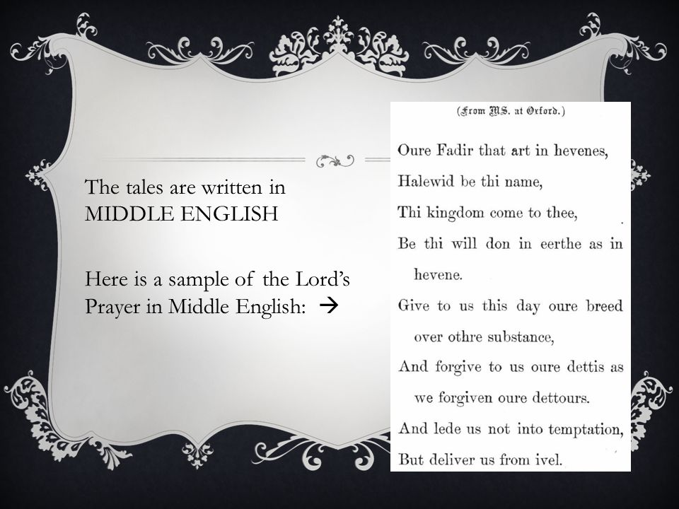 The tales are written in MIDDLE ENGLISH Here is a sample of the Lord's Prayer in Middle English: 