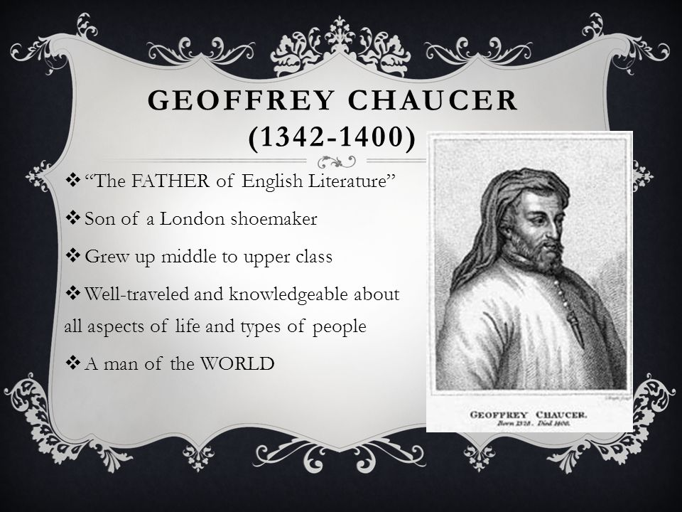 Geoffrey Chaucer (1342-1400) The FATHER of English Literature