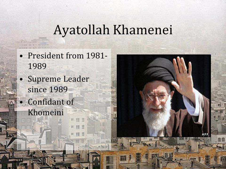 Ayatollah Khamenei President from 1981-1989 Supreme Leader since 1989