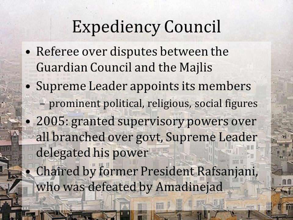 Expediency Council Referee over disputes between the Guardian Council and the Majlis. Supreme Leader appoints its members.