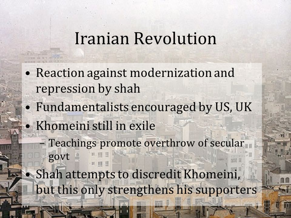 Iranian Revolution Reaction against modernization and repression by shah. Fundamentalists encouraged by US, UK.