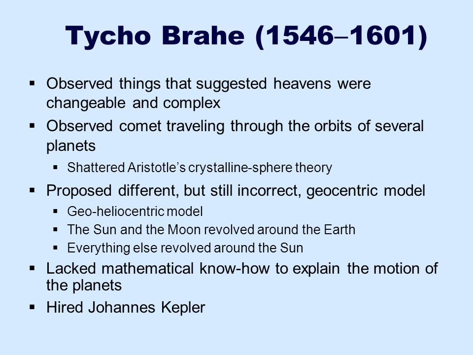 Tycho Brahe (15461601) Observed things that suggested heavens were changeable and complex.