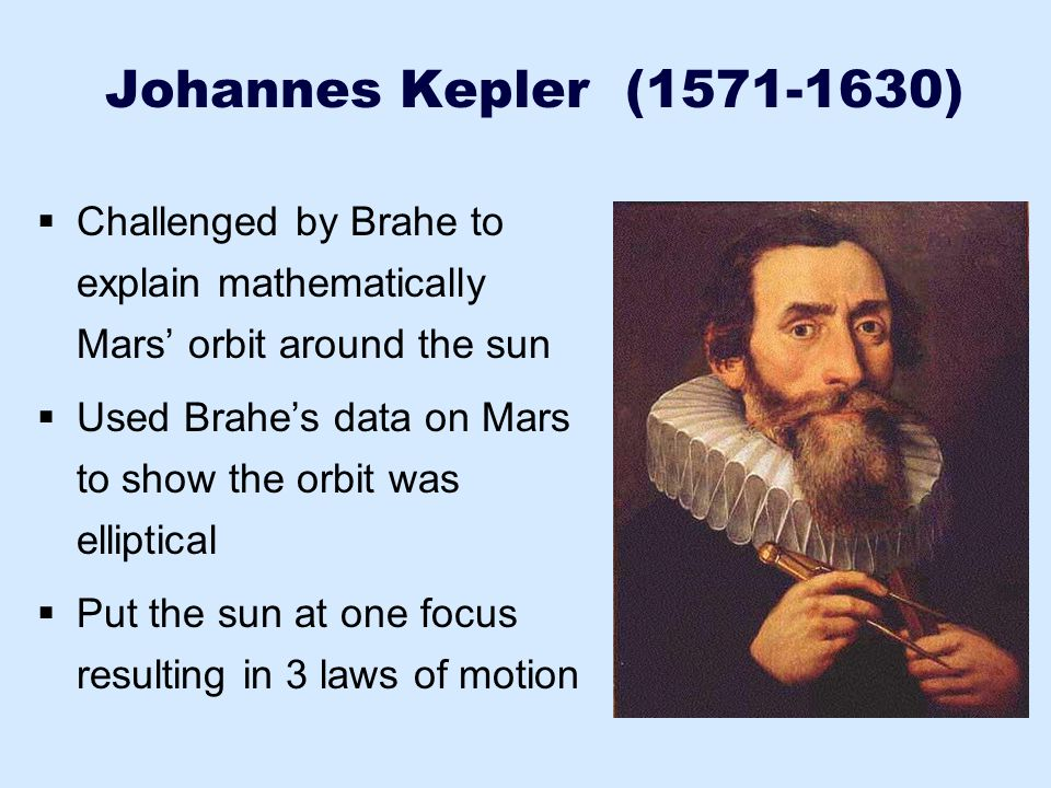 Johannes Kepler (1571-1630) Challenged by Brahe to explain mathematically Mars' orbit around the sun.