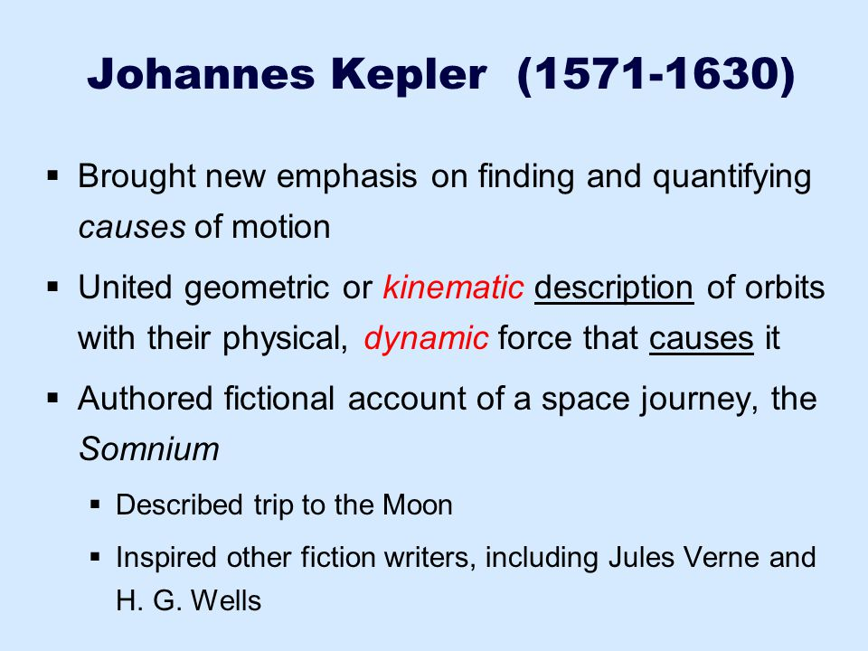 Johannes Kepler (1571-1630) Brought new emphasis on finding and quantifying causes of motion.