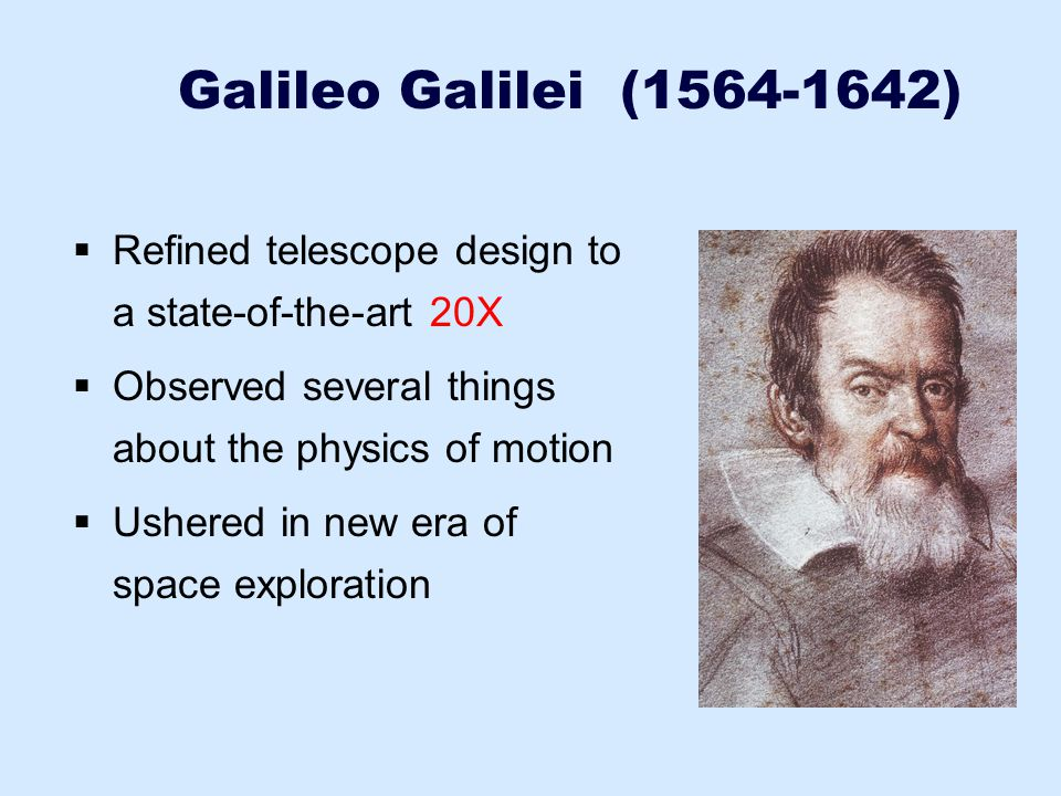 Galileo Galilei (1564-1642) Refined telescope design to a state-of-the-art 20X. Observed several things about the physics of motion.