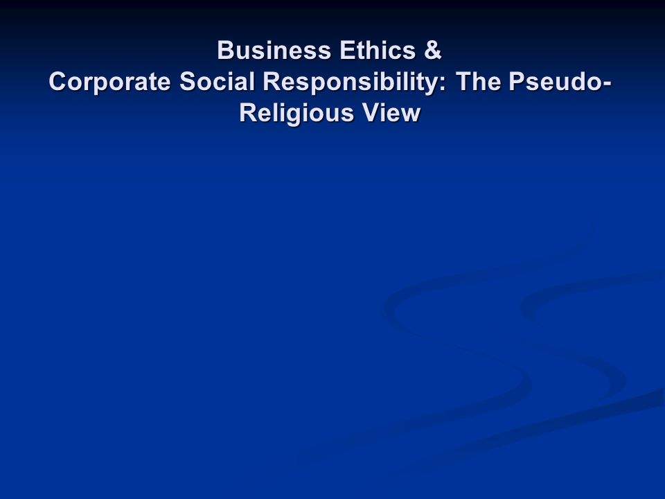 Business Ethics & Corporate Social Responsibility: The Pseudo-Religious View