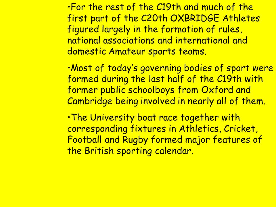 For the rest of the C19th and much of the first part of the C20th OXBRIDGE Athletes figured largely in the formation of rules, national associations and international and domestic Amateur sports teams.