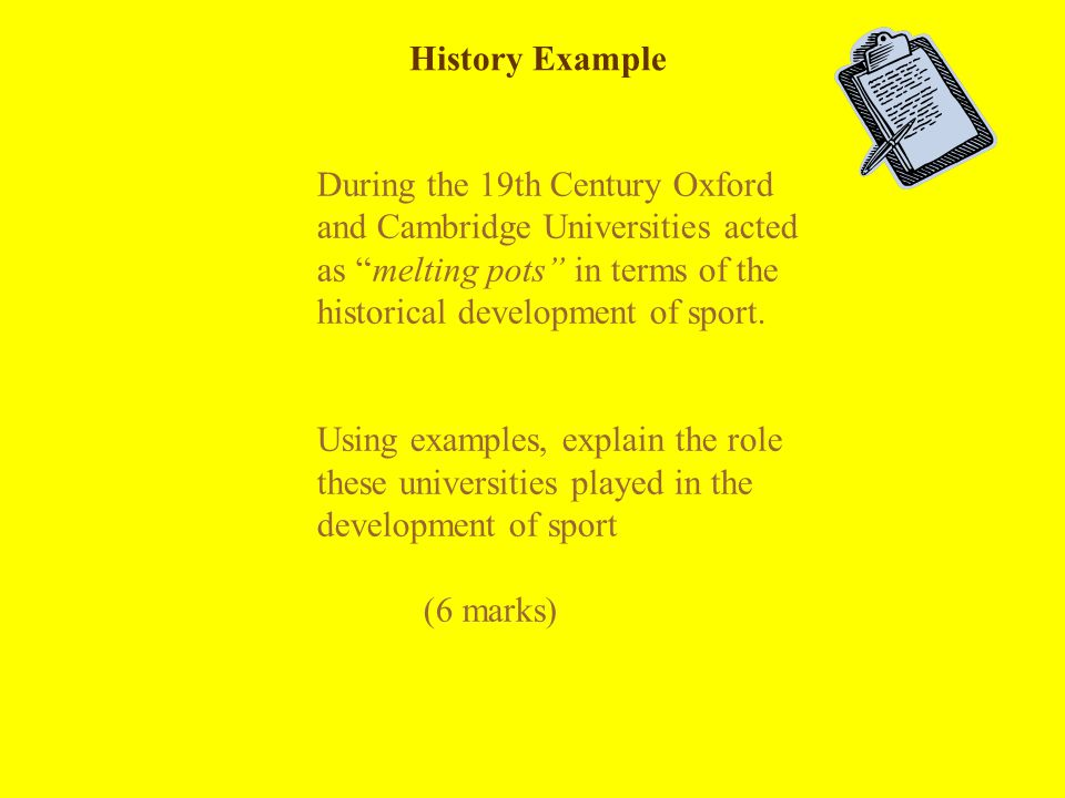 History Example During the 19th Century Oxford and Cambridge Universities acted as melting pots in terms of the historical development of sport.