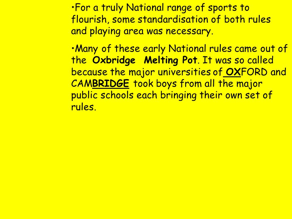 For a truly National range of sports to flourish, some standardisation of both rules and playing area was necessary.