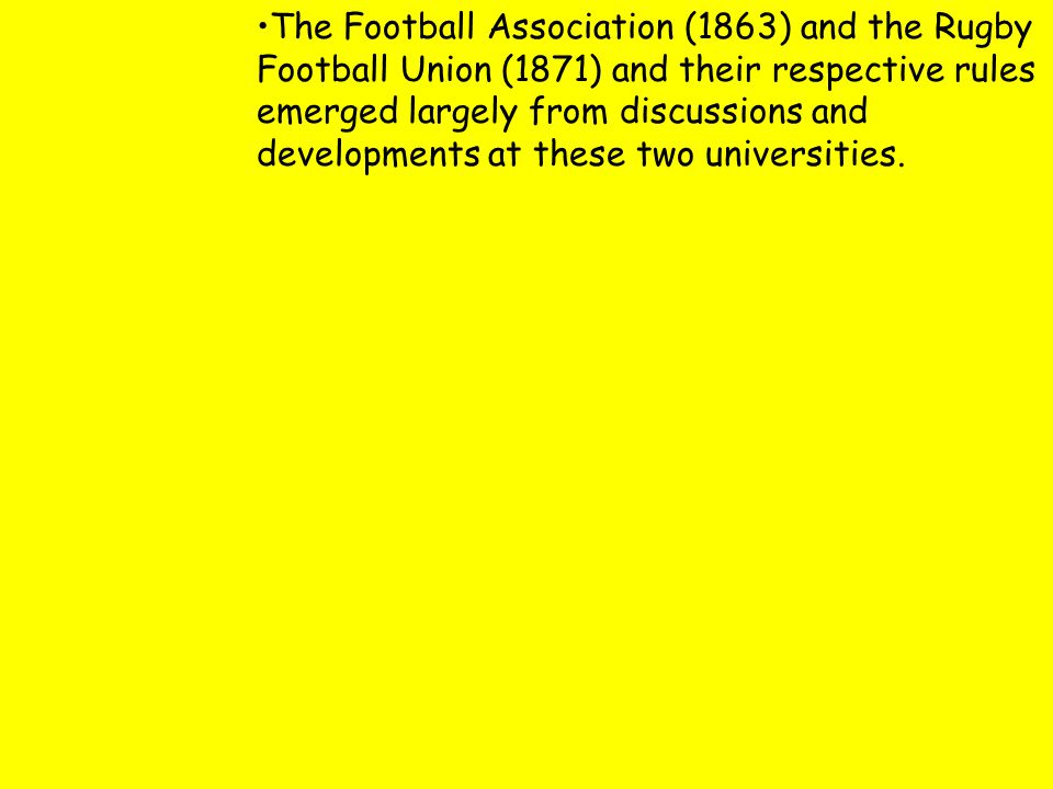 The Football Association (1863) and the Rugby Football Union (1871) and their respective rules emerged largely from discussions and developments at these two universities.