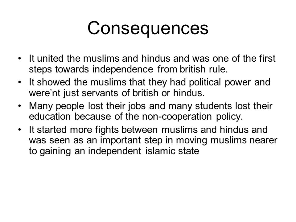 Consequences It united the muslims and hindus and was one of the first steps towards independence from british rule.