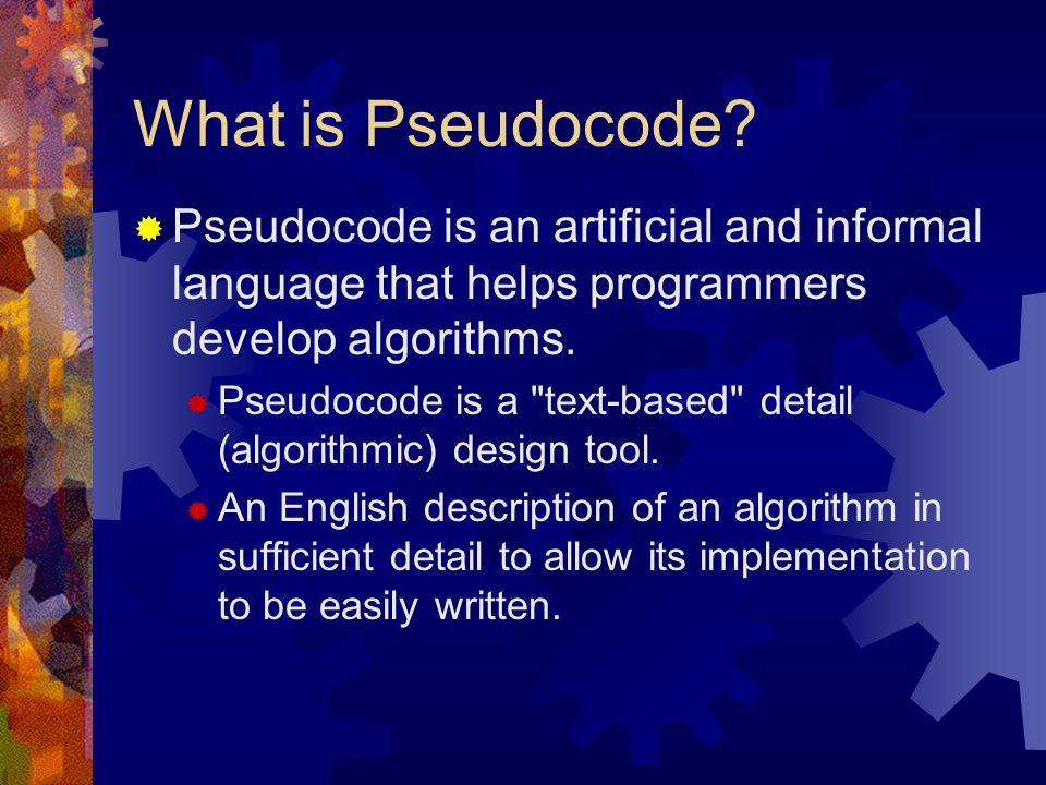 What is Pseudocode Pseudocode is an artificial and informal language that helps programmers develop algorithms.