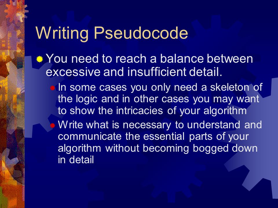 Writing Pseudocode You need to reach a balance between excessive and insufficient detail.