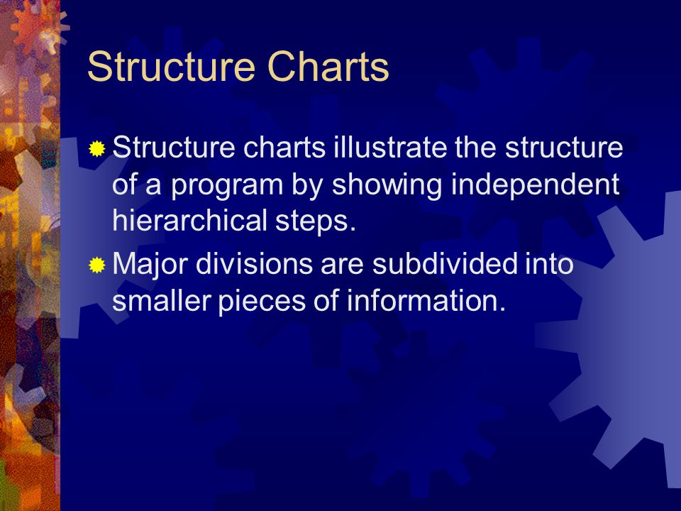 Structure Charts Structure charts illustrate the structure of a program by showing independent hierarchical steps.