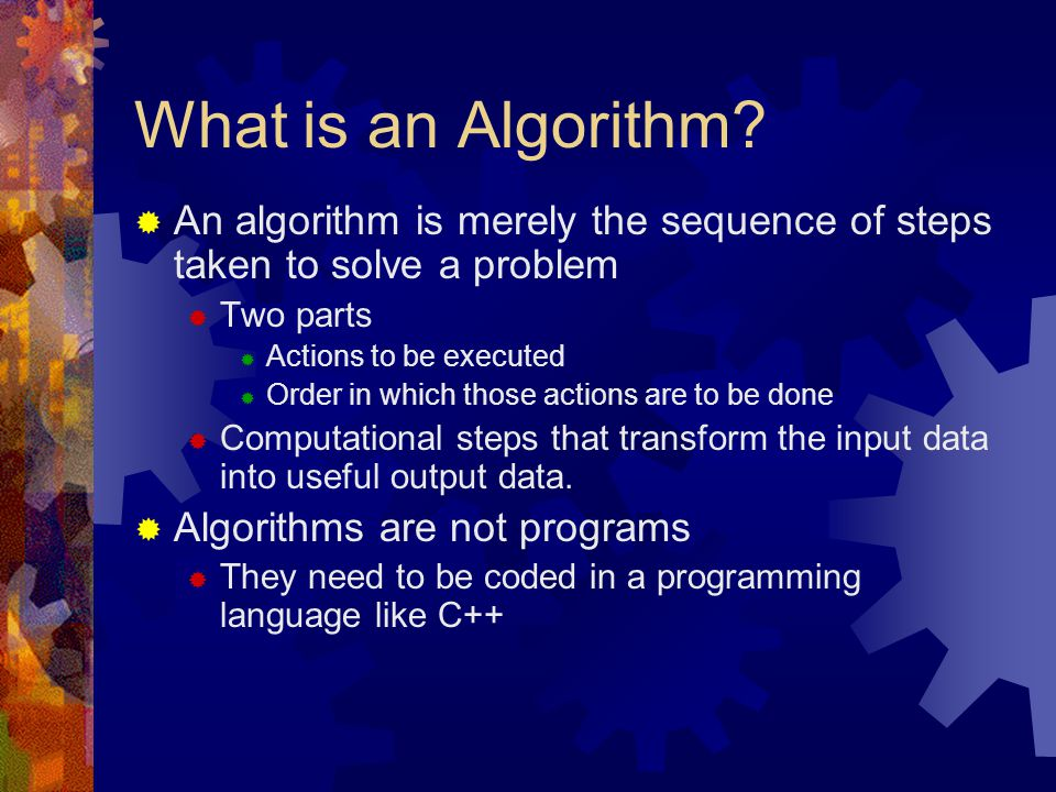 What is an Algorithm An algorithm is merely the sequence of steps taken to solve a problem. Two parts.
