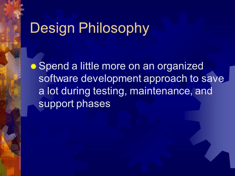 Design Philosophy Spend a little more on an organized software development approach to save a lot during testing, maintenance, and support phases.