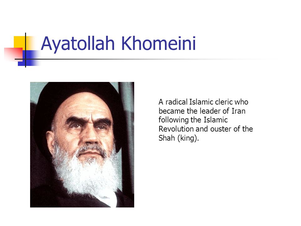 Ayatollah Khomeini A radical Islamic cleric who became the leader of Iran following the Islamic Revolution and ouster of the Shah (king).