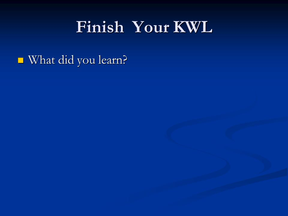 Finish Your KWL What did you learn