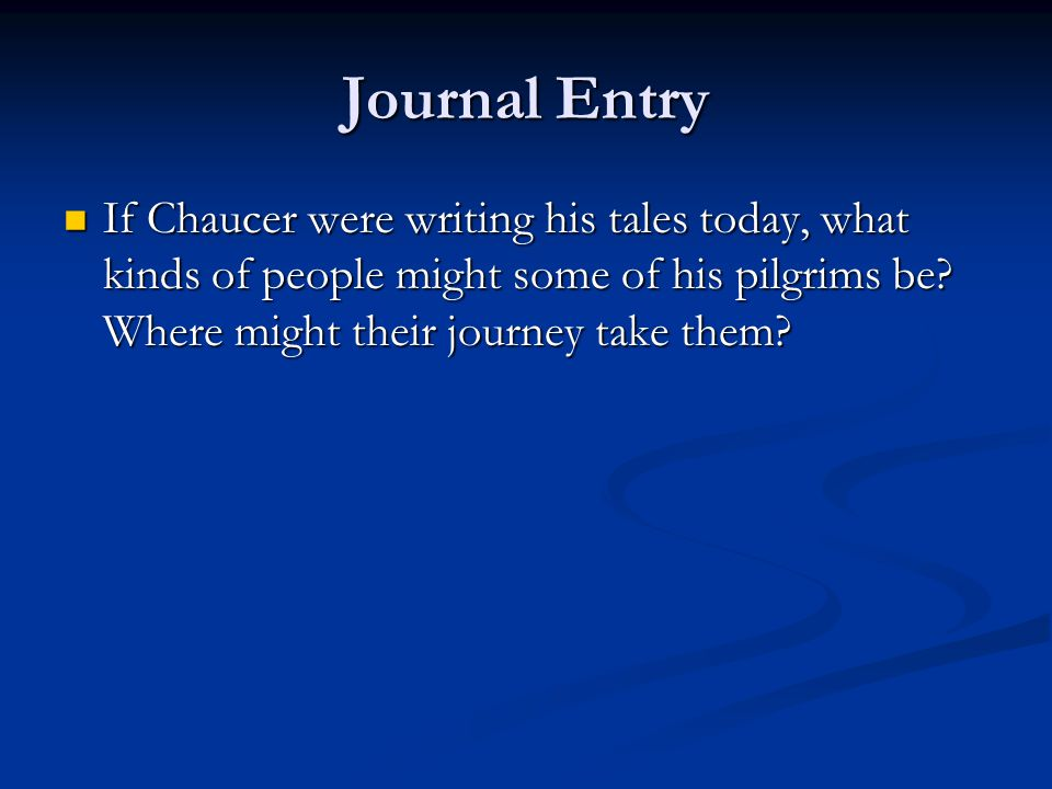 Journal Entry If Chaucer were writing his tales today, what kinds of people might some of his pilgrims be.
