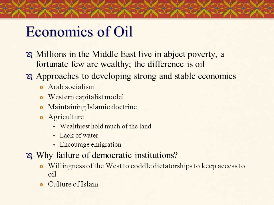 Economics of Oil Millions in the Middle East live in abject poverty, a fortunate few are wealthy; the difference is oil.