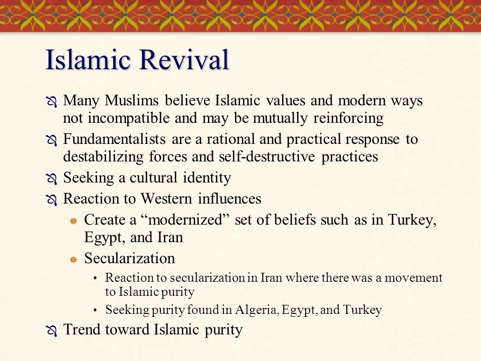 Islamic Revival Many Muslims believe Islamic values and modern ways not incompatible and may be mutually reinforcing.