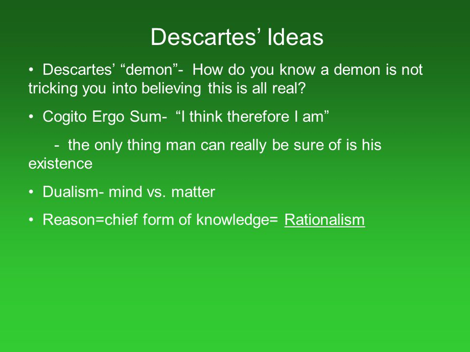 Descartes' Ideas Descartes' demon - How do you know a demon is not tricking you into believing this is all real
