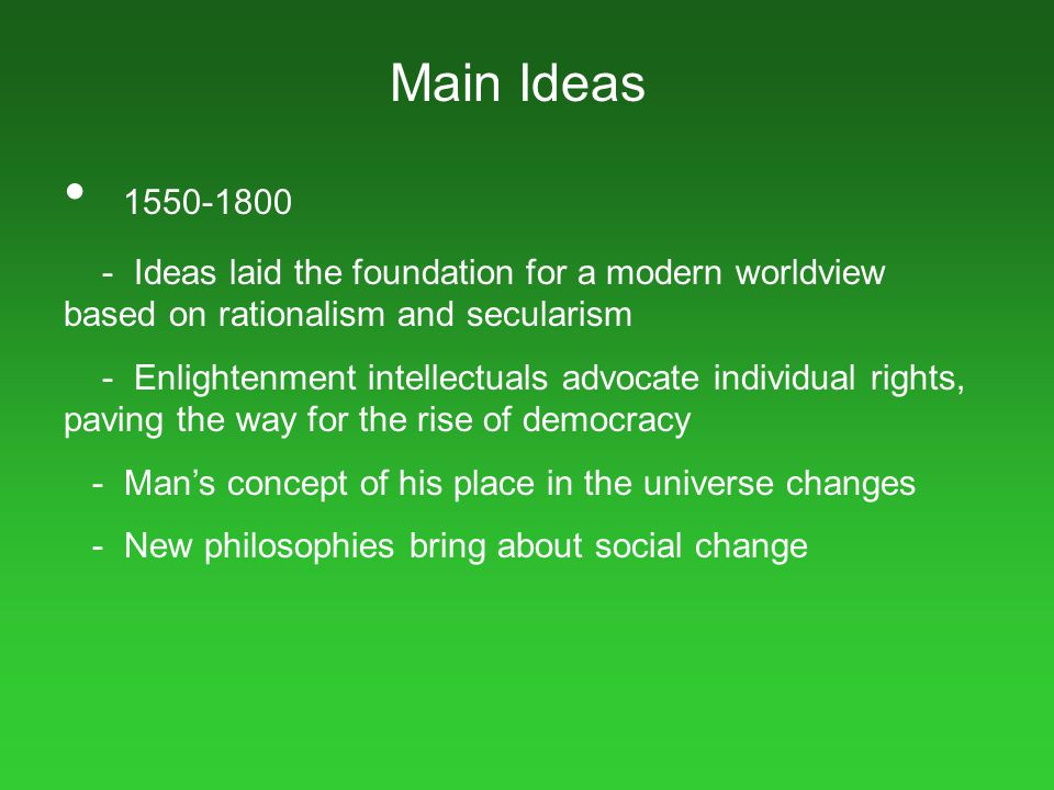 Main Ideas 1550-1800. - Ideas laid the foundation for a modern worldview based on rationalism and secularism.