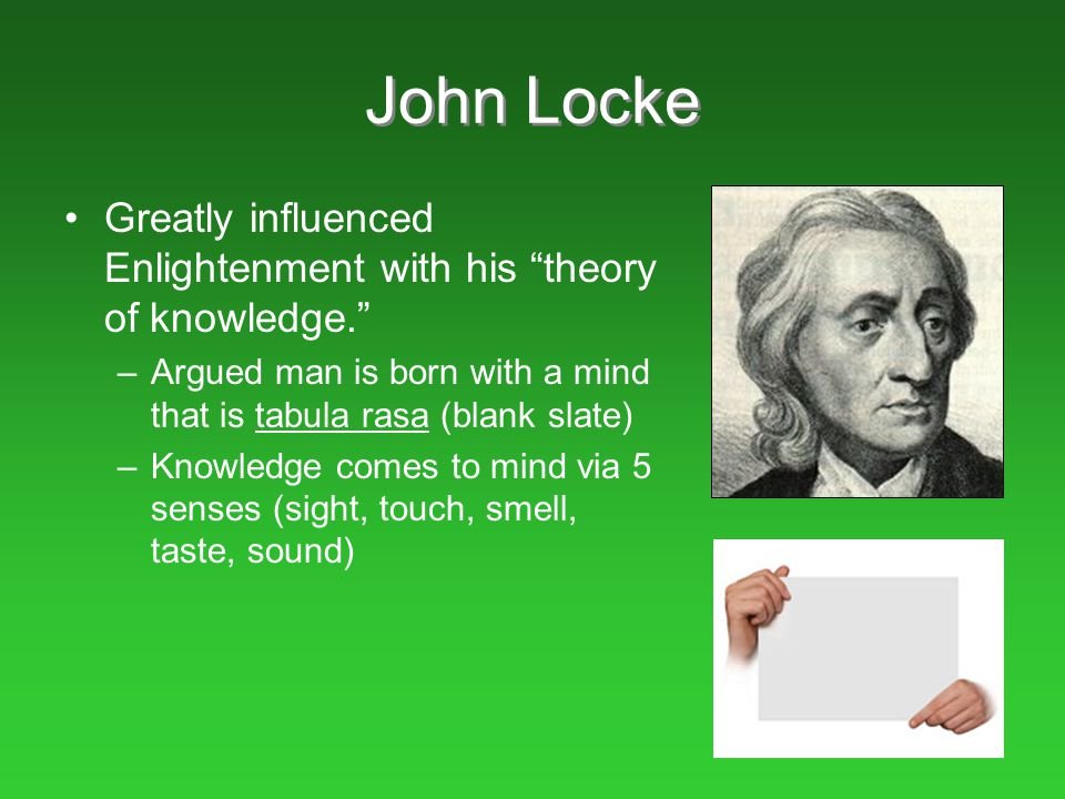 John Locke Greatly influenced Enlightenment with his theory of knowledge. Argued man is born with a mind that is tabula rasa (blank slate)