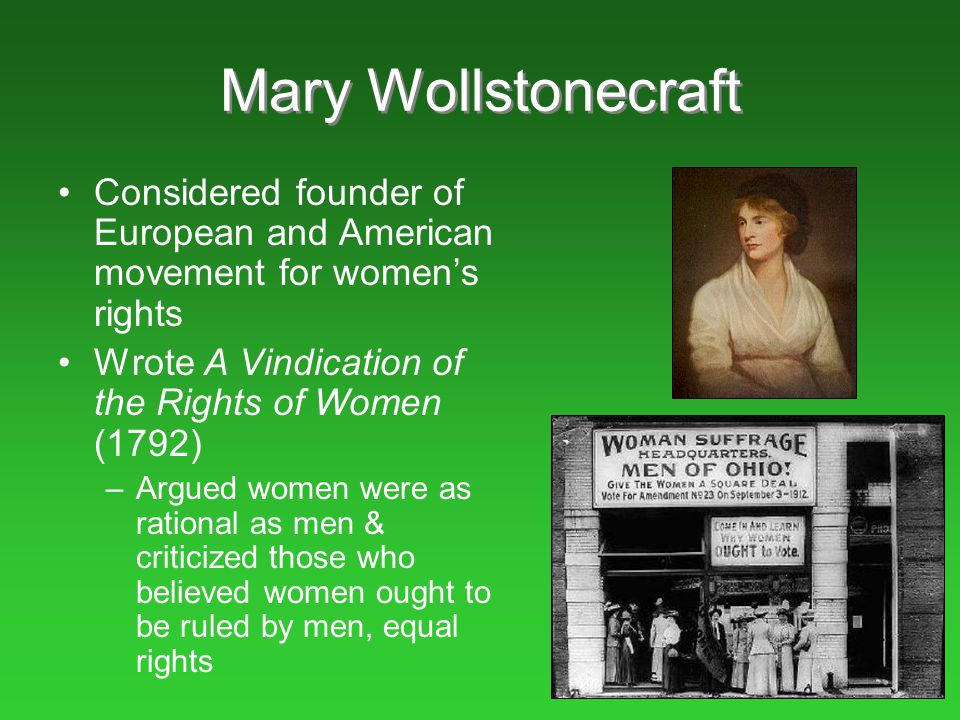 Mary Wollstonecraft Considered founder of European and American movement for women's rights. Wrote A Vindication of the Rights of Women (1792)