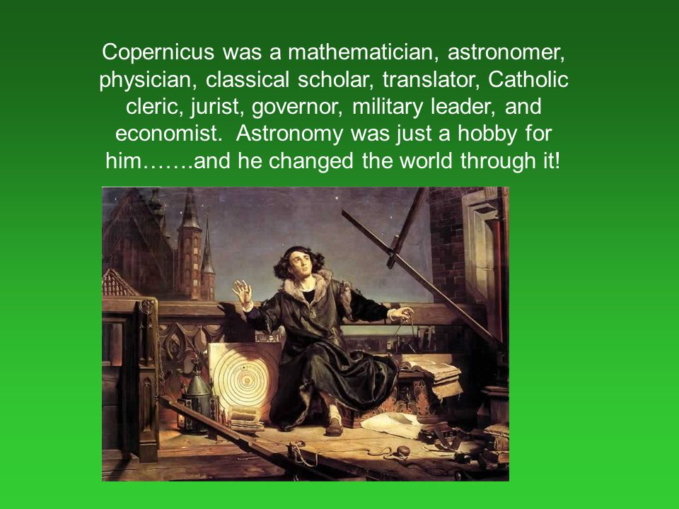 Copernicus was a mathematician, astronomer, physician, classical scholar, translator, Catholic cleric, jurist, governor, military leader, and economist.