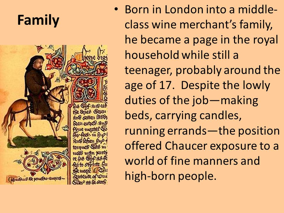 Born in London into a middle-class wine merchant's family, he became a page in the royal household while still a teenager, probably around the age of 17. Despite the lowly duties of the job—making beds, carrying candles, running errands—the position offered Chaucer exposure to a world of fine manners and high-born people.
