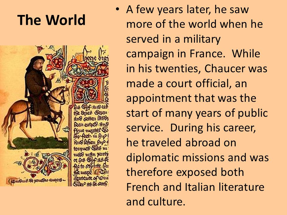 A few years later, he saw more of the world when he served in a military campaign in France. While in his twenties, Chaucer was made a court official, an appointment that was the start of many years of public service. During his career, he traveled abroad on diplomatic missions and was therefore exposed both French and Italian literature and culture.