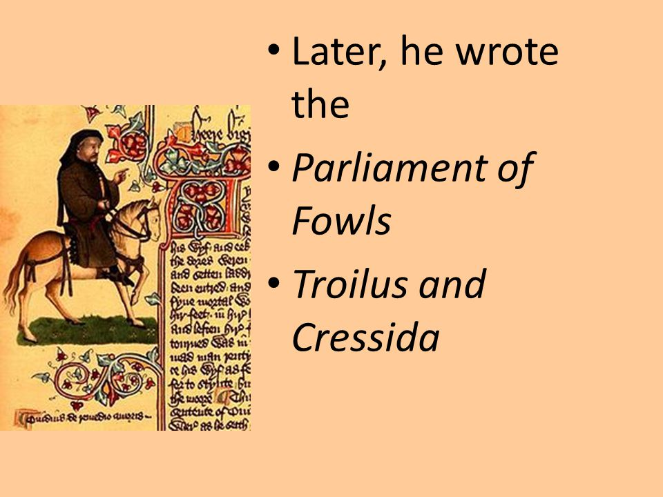 Later, he wrote the Parliament of Fowls Troilus and Cressida