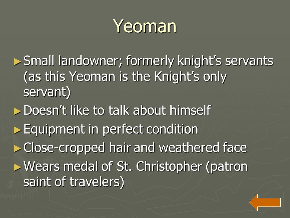 Yeoman Small landowner; formerly knight's servants (as this Yeoman is the Knight's only servant) Doesn't like to talk about himself.