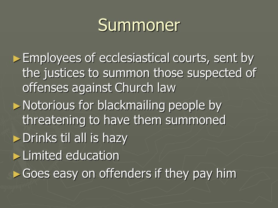 Summoner Employees of ecclesiastical courts, sent by the justices to summon those suspected of offenses against Church law.